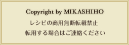 Copyright by MIKASHIHO レシピの商用無断転載禁止 転用する場合はご連絡ください